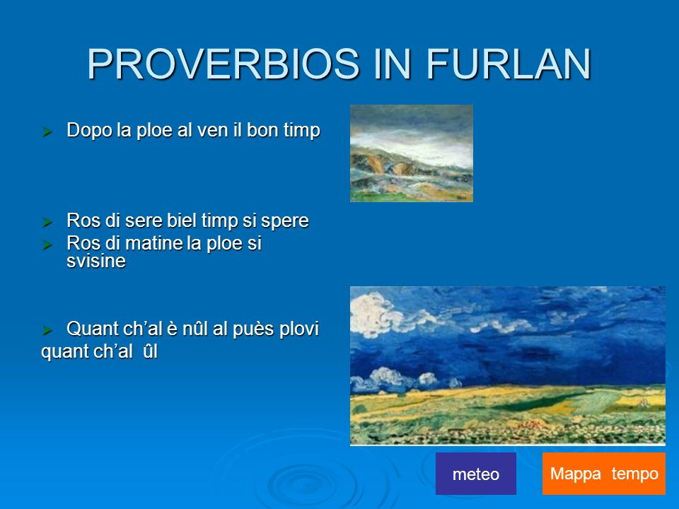 PROVERBIOS IN FURLAN Dopo la ploe al ven il bon timp