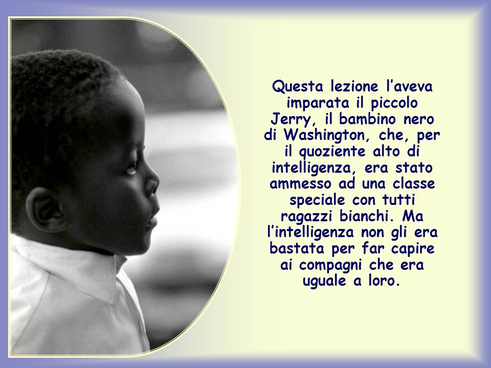 Questa lezione l'aveva imparata il piccolo Jerry, il bambino nero di Washington, che, per il quoziente alto di intelligenza, era stato ammesso ad una classe speciale con tutti ragazzi bianchi.