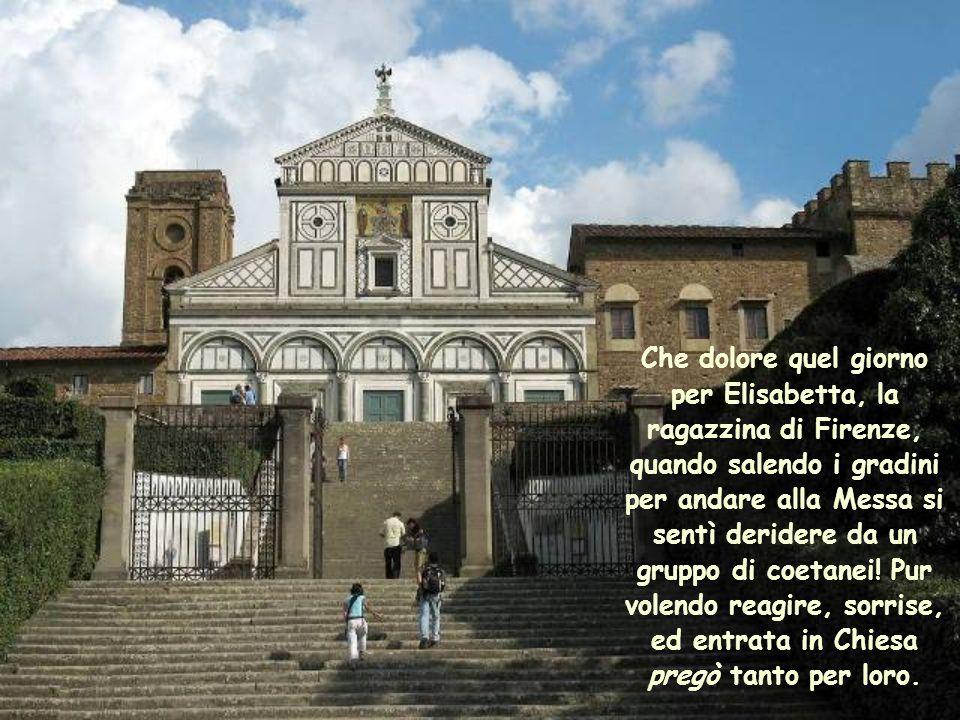Che dolore quel giorno per Elisabetta, la ragazzina di Firenze, quando salendo i gradini per andare alla Messa si sentì deridere da un gruppo di coetanei.