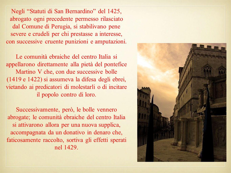 Negli Statuti di San Bernardino del 1425, abrogato ogni precedente permesso rilasciato dal Comune di Perugia, si stabilivano pene severe e crudeli per chi prestasse a interesse, con successive cruente punizioni e amputazioni.