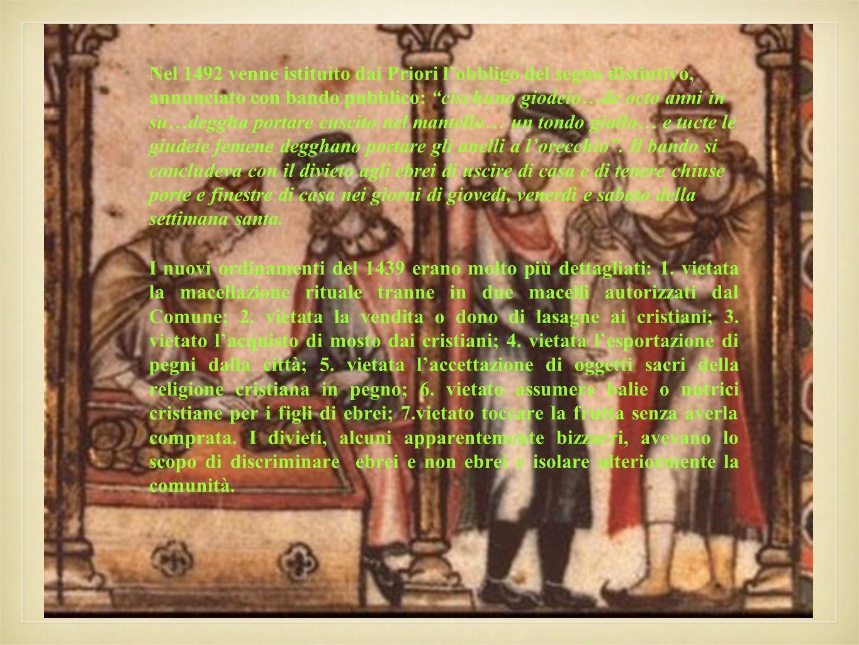 Nel 1492 venne istituito dai Priori l'obbligo del segno distintivo, annunciato con bando pubblico: cischuno giodeio…de octo anni in su…deggha portare cuscito nel mantello… un tondo giallo… e tucte le giudeie femene degghano portare gli anelli a l'orecchio . Il bando si concludeva con il divieto agli ebrei di uscire di casa e di tenere chiuse porte e finestre di casa nei giorni di giovedì, venerdì e sabato della settimana santa.