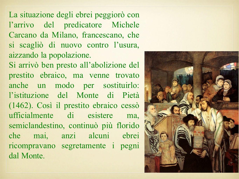 La situazione degli ebrei peggiorò con l'arrivo del predicatore Michele Carcano da Milano, francescano, che si scagliò di nuovo contro l'usura, aizzando la popolazione.