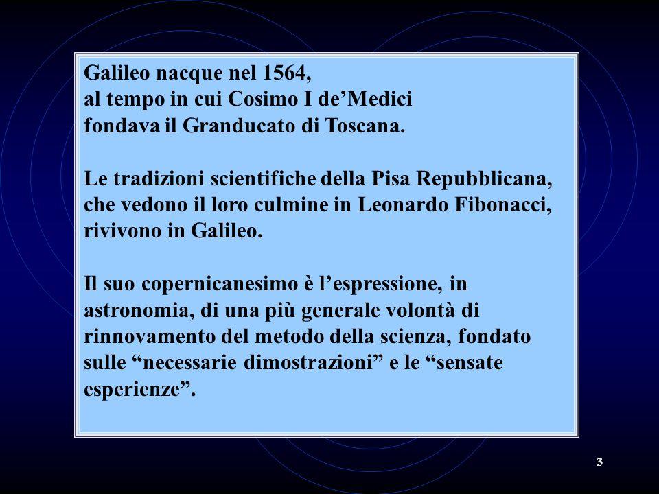 Galileo nacque nel 1564, al tempo in cui Cosimo I de'Medici. fondava il Granducato di Toscana. Le tradizioni scientifiche della Pisa Repubblicana,