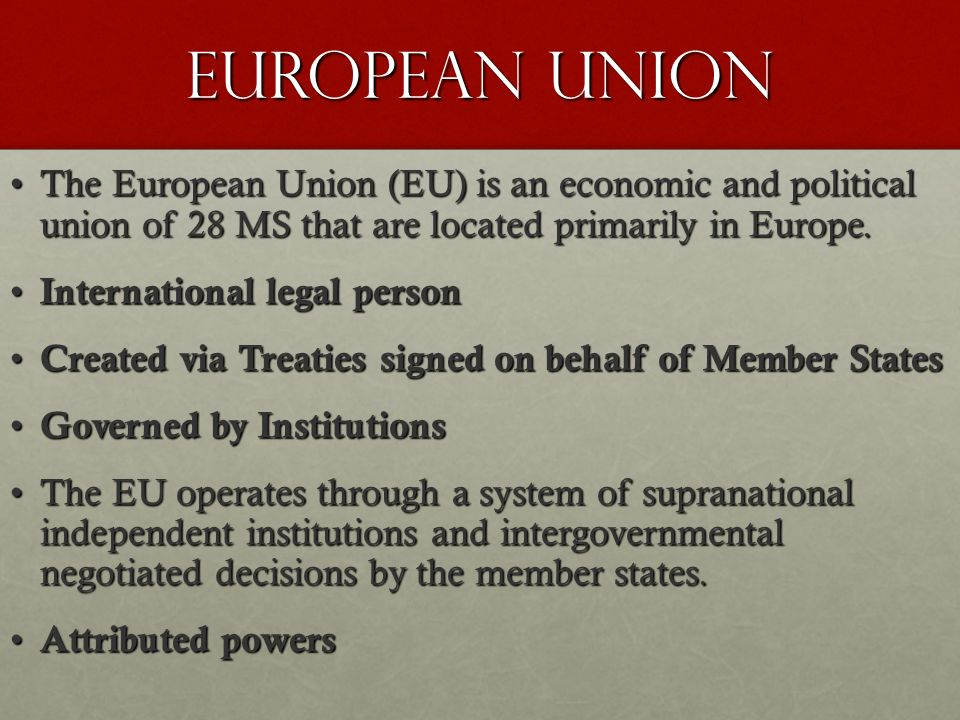 EUROPEAN UNION The European Union (EU) is an economic and political union of 28 MS that are located primarily in Europe.