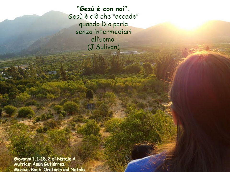 Gesù è con noi . Gesù è ciò che accade quando Dio parla senza intermediari all'uomo. (J.Sulivan)