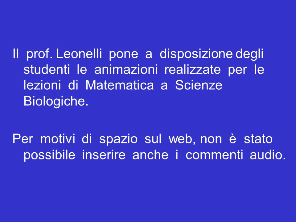 Il prof. Leonelli pone a disposizione degli studenti le animazioni realizzate per le lezioni di Matematica a Scienze Biologiche.