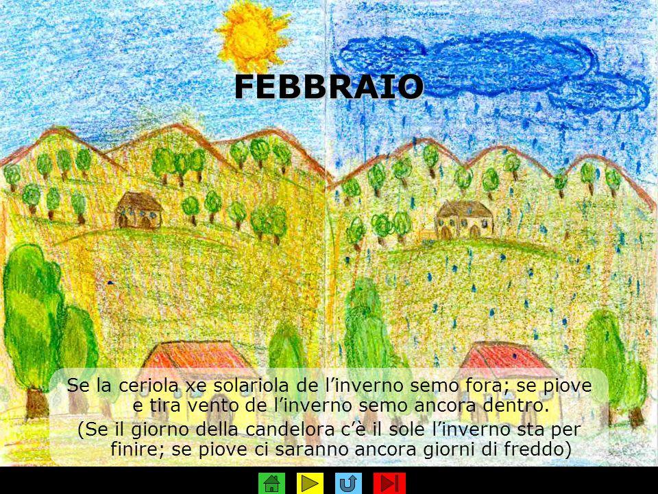 FEBBRAIO Se la ceriola xe solariola de l'inverno semo fora; se piove e tira vento de l'inverno semo ancora dentro.