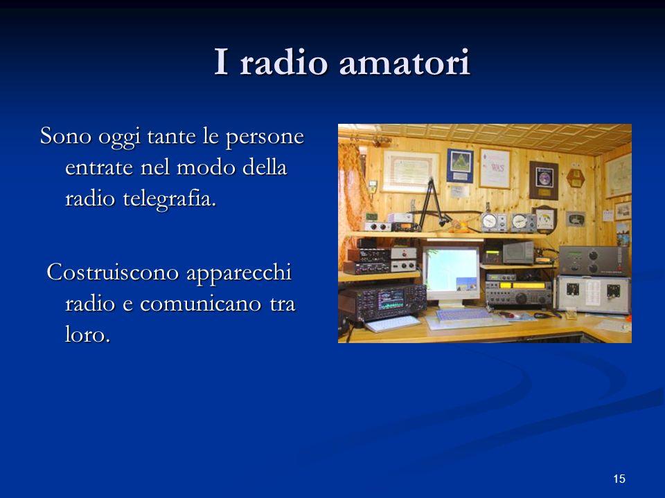 I radio amatori Sono oggi tante le persone entrate nel modo della radio telegrafia.
