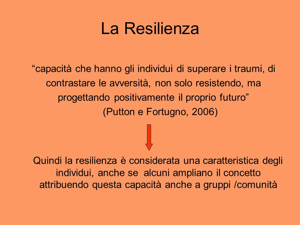 La Resilienza capacità che hanno gli individui di superare i traumi, di. contrastare le avversità, non solo resistendo, ma.