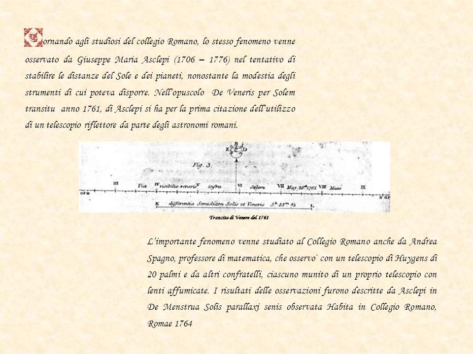 ornando agli studiosi del collegio Romano, lo stesso fenomeno venne osservato da Giuseppe Maria Asclepi (1706 – 1776) nel tentativo di stabilire le distanze del Sole e dei pianeti, nonostante la modestia degli strumenti di cui poteva disporre. Nell'opuscolo De Veneris per Solem transitu anno 1761, di Asclepi si ha per la prima citazione dell'utilizzo di un telescopio riflettore da parte degli astronomi romani.