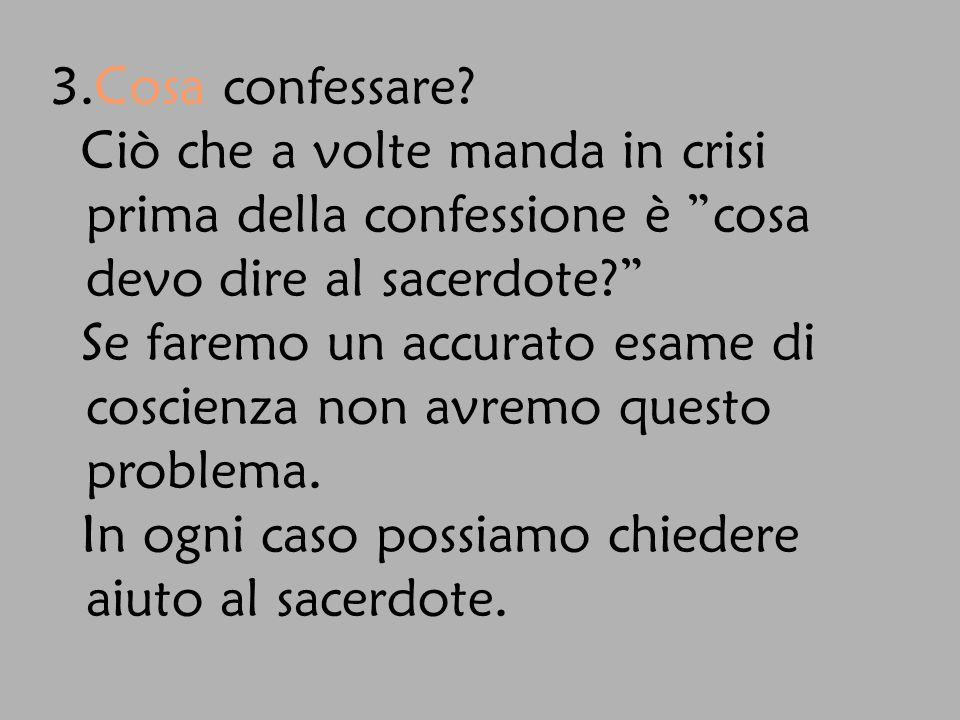 3.Cosa confessare Ciò che a volte manda in crisi prima della confessione è cosa devo dire al sacerdote