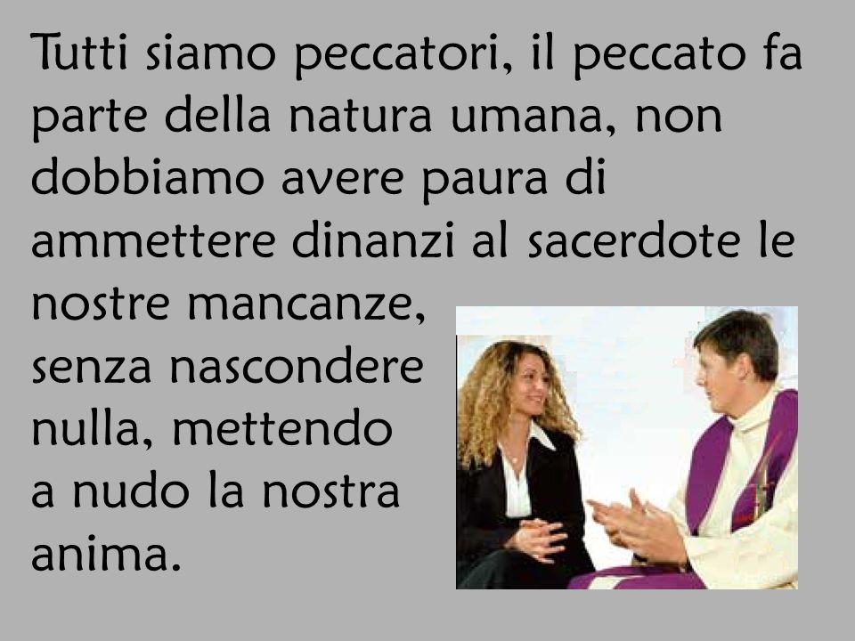Tutti siamo peccatori, il peccato fa parte della natura umana, non dobbiamo avere paura di ammettere dinanzi al sacerdote le nostre mancanze,