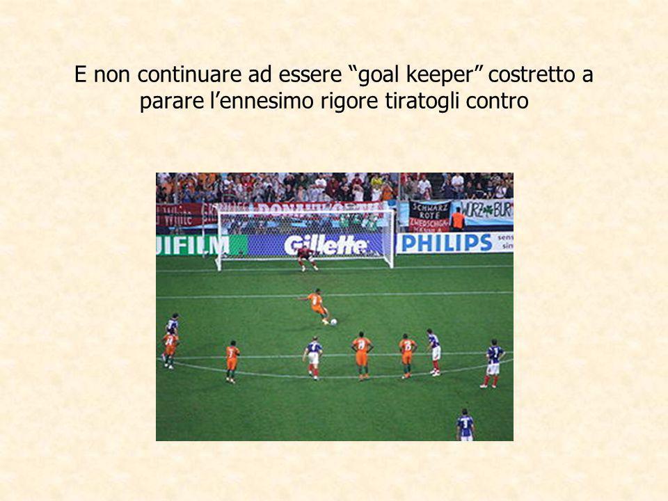 E non continuare ad essere goal keeper costretto a parare l'ennesimo rigore tiratogli contro