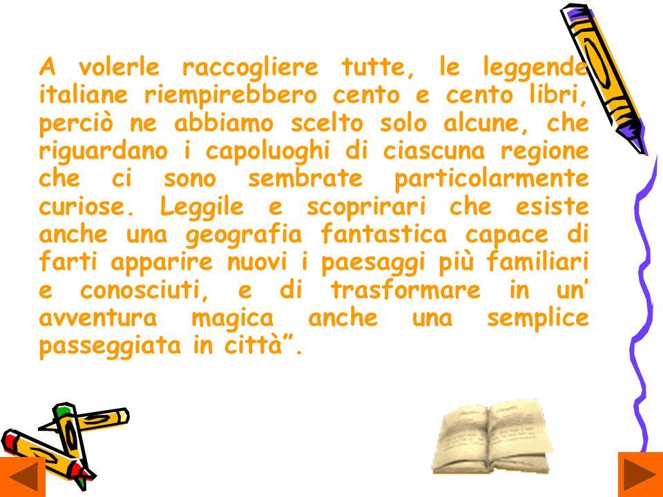A volerle raccogliere tutte, le leggende italiane riempirebbero cento e cento libri, perciò ne abbiamo scelto solo alcune, che riguardano i capoluoghi di ciascuna regione che ci sono sembrate particolarmente curiose.