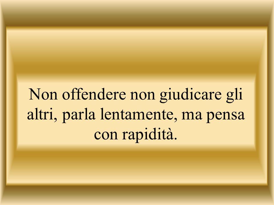 Non offendere non giudicare gli altri, parla lentamente, ma pensa con rapidità.