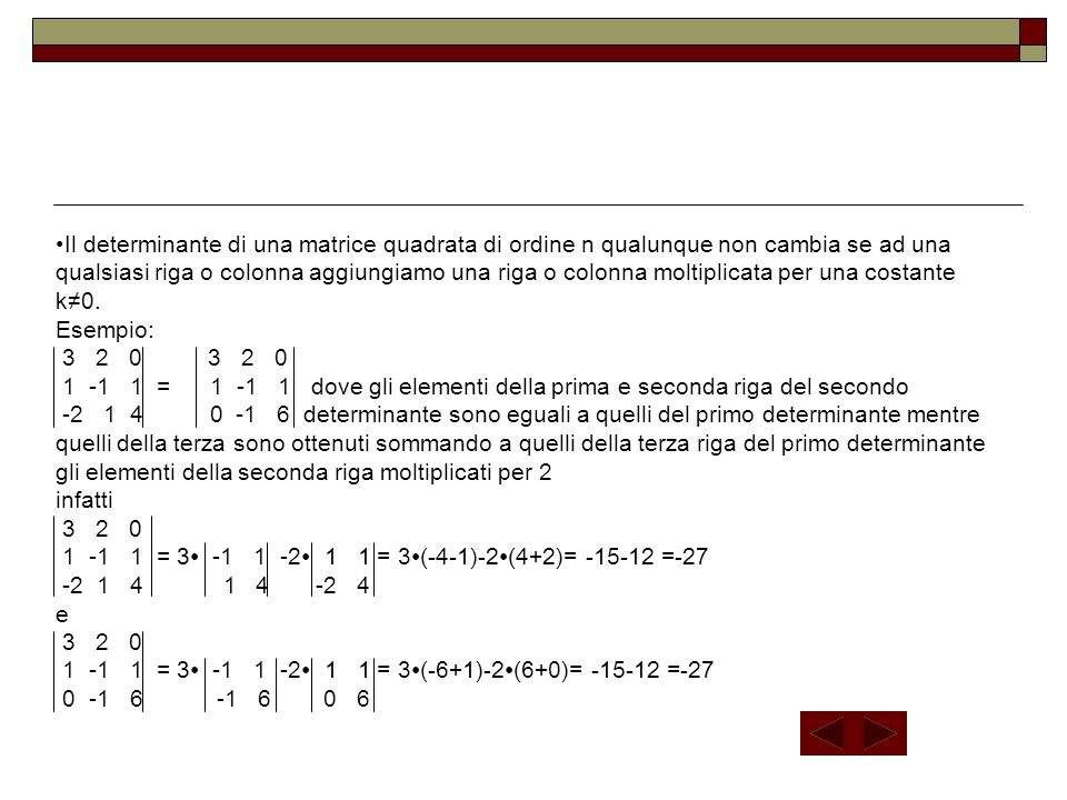 Il determinante di una matrice quadrata di ordine n qualunque non cambia se ad una qualsiasi riga o colonna aggiungiamo una riga o colonna moltiplicata per una costante k≠0.