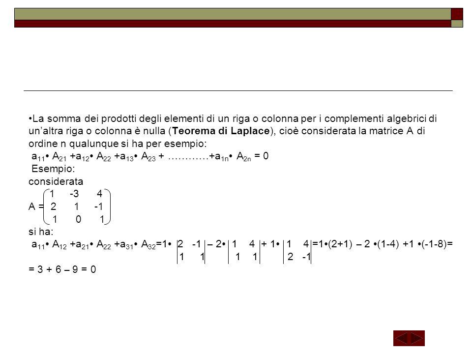 La somma dei prodotti degli elementi di un riga o colonna per i complementi algebrici di un'altra riga o colonna è nulla (Teorema di Laplace), cioè considerata la matrice A di ordine n qualunque si ha per esempio: a11∙ A21 +a12∙ A22 +a13∙ A23 + …………+a1n∙ A2n = 0 Esempio: considerata 1 -3 4 A = 2 1 -1 1 0 1 si ha: a11∙ A12 +a21∙ A22 +a31∙ A32=1∙ 2 -1 – 2∙ 1 4 + 1∙ 1 4 =1∙(2+1) – 2 ∙(1-4) +1 ∙(-1-8)= 1 1 1 1 2 -1 = 3 + 6 – 9 = 0