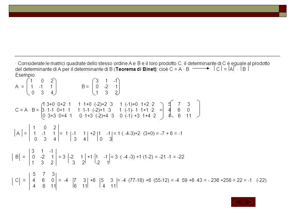 ∙ Considerate le matrici quadrate dello stesso ordine A e B e il loro prodotto C, il determinante di C è eguale al prodotto del determinante di A per il determinante di B (Teorema di Binet); cioè C = A ∙ B C = A ∙ B Esempio 1 0 2 3 1 -1 A = 1 -1 1 B = 0 -2 1 0 3 4 1 3 2 1∙3+0 ∙0+2 ∙1 1 ∙1+0 ∙(-2)+2 ∙3 1 ∙(-1)+0 ∙1+2 ∙2 5 7 3 C = A ∙ B = 3 ∙1-1 ∙0+1 ∙1 1 ∙1-1 ∙(-2)+1 ∙3 1 ∙(-1)- 1 ∙1+1 ∙2 = 4 6 0 0 ∙3+3 ∙0+4 ∙1 0 ∙1+3 ∙(-2)+4 ∙3 0 ∙(-1) +3 ∙1+4 ∙2 4 6 11 1 0 2 A = 1 -1 1 = 1∙ -1 1 +2∙ 1 -1 = 1∙( -4-3)+2∙ (3+0) = -7 + 6 = -1 0 3 4 3 4 0 3 3 1 -1 B = 0 -2 1 = 3 ∙ -2 1 +1∙ 1 -1 = 3 ∙( -4 -3) +1∙(1-2) = -21 -1 = -22 1 3 2 3 2 -2 1 5 7 3 C = 4 6 0 = -4 ∙ 7 3 +6 ∙ 5 3 = -4 ∙(77-18) +6 ∙(55-12) = -4 ∙59 +6 ∙43 = - 236 +258 = 22 = -1 ∙ (-22) 4 6 11 6 11 4 11