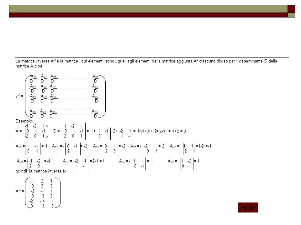 La matrice inversa A-1 è la matrice i cui elementi sono uguali agli elementi della matrice aggiunta A+ ciascuno diviso per il determinante D della matrice A,cioè: A11 A21 A31 … … … … … … … … … An1 D D D D A12 A22 A32 … … … … … … … … … An2 D D D D A-1 = A13 A23 A33 … … … … … … … … … An3 D D D D … … … … … … … … … … … … A1n A2n A3n … … … … … … … … … Ann D D D D Esempio: 1 -2 1 1 -2 1 A = 0 1 -1 D = 0 1 -1 = 1∙ 1 -1 +2∙ -2 1 = 1∙(1+0)+ 2∙(2-1) = 1+2 = 3 2 0 1 2 0 1 0 1 1 -1 A11 = 1 -1 = 1 A12 =- 0 -1 = -2 A13 = 0 1 = -2 A21 =- -2 1 = 2 A22 = 1 1 =1-2 =-1 0 1 2 1 2 0 0 1 2 1 A23 =- 1 -2 =-4 A31 = -2 1 =2-1 =1 A32 =- 1 1 = 1 A33 = 1 -2 = 1 2 0 1 -1 0 -1 0 1 quindi la matrice inversa è: 1 2 1 3 3 3 A-1 = -2 -1 1 3 3 3 -2 - 4 1 3 3 3