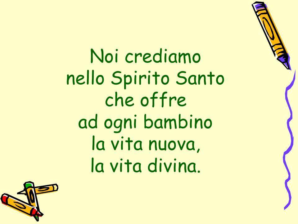 Noi crediamo nello Spirito Santo che offre ad ogni bambino la vita nuova, la vita divina.