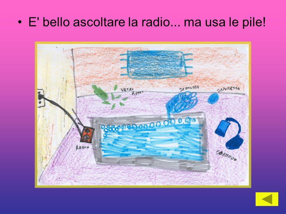 E bello ascoltare la radio... ma usa le pile!