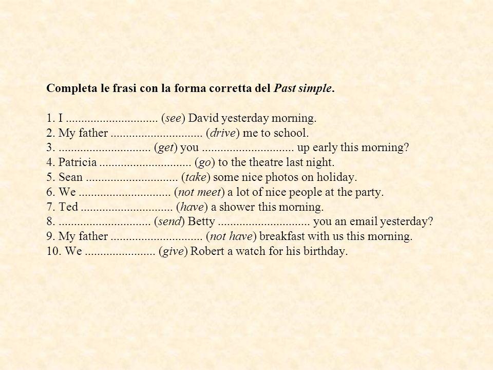 Completa le frasi con la forma corretta del Past simple. 1. I