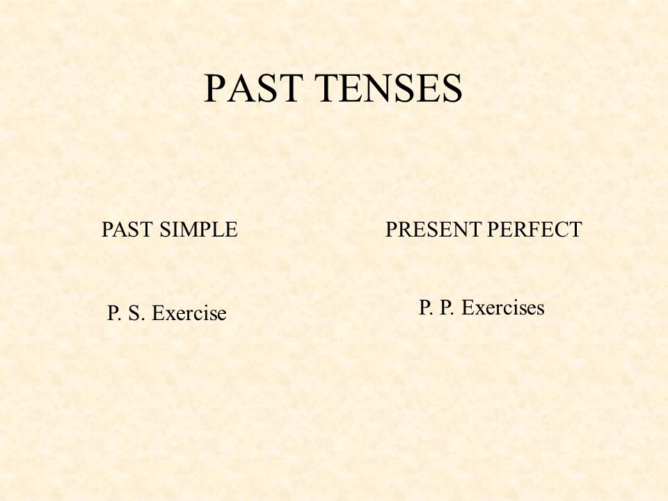 PAST TENSES PAST SIMPLE PRESENT PERFECT P. P. Exercises P. S. Exercise