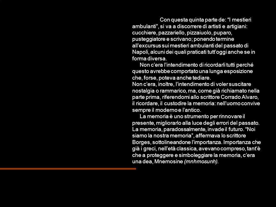 Con questa quinta parte de: I mestieri ambulanti , si va a discorrere di artisti e artigiani: cucchiere, pazzariello, pizzaiuolo, puparo, pusteggiatore e scrivano; ponendo termine all'excursus sui mestieri ambulanti del passato di Napoli, alcuni dei quali praticati tutt'oggi anche se in forma diversa.