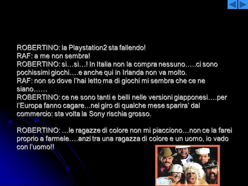 ROBERTINO: la Playstation2 sta fallendo. RAF: a me non sembra