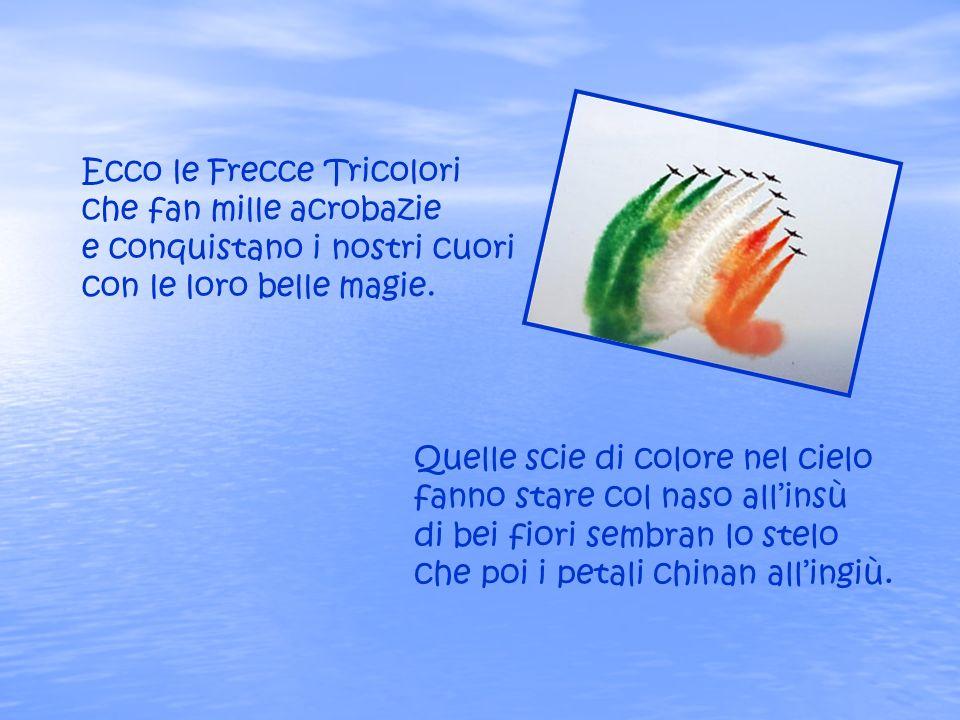 Ecco le Frecce Tricolori che fan mille acrobazie e conquistano i nostri cuori con le loro belle magie.