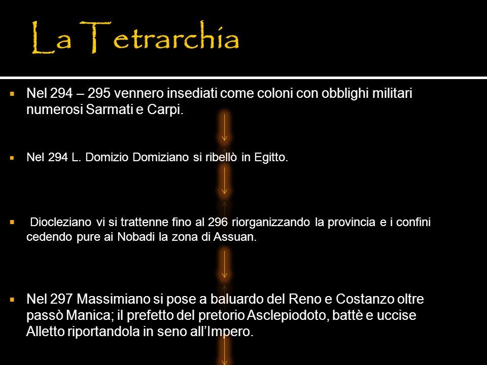 La Tetrarchia Nel 294 – 295 vennero insediati come coloni con obblighi militari numerosi Sarmati e Carpi.