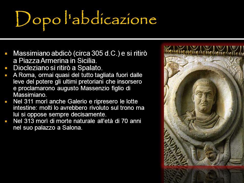 Dopo l abdicazioneMassimiano abdicò (circa 305 d.C.) e si ritirò a Piazza Armerina in Sicilia. Diocleziano si ritirò a Spalato.