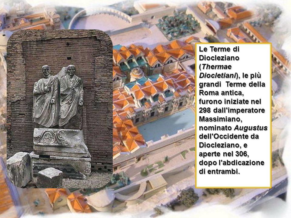 Le Terme di Diocleziano (Thermae Diocletiani), le più grandi Terme della Roma antica, furono iniziate nel 298 dall imperatore Massimiano, nominato Augustus dell Occidente da Diocleziano, e aperte nel 306, dopo l abdicazione di entrambi.