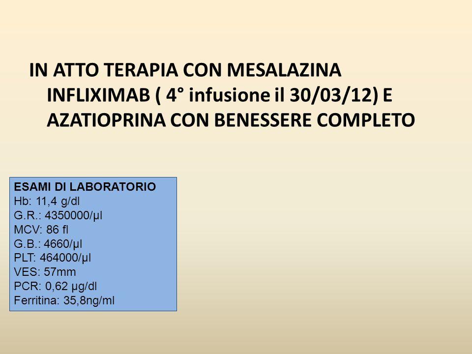 IN ATTO TERAPIA CON MESALAZINA INFLIXIMAB ( 4° infusione il 30/03/12) E AZATIOPRINA CON BENESSERE COMPLETO