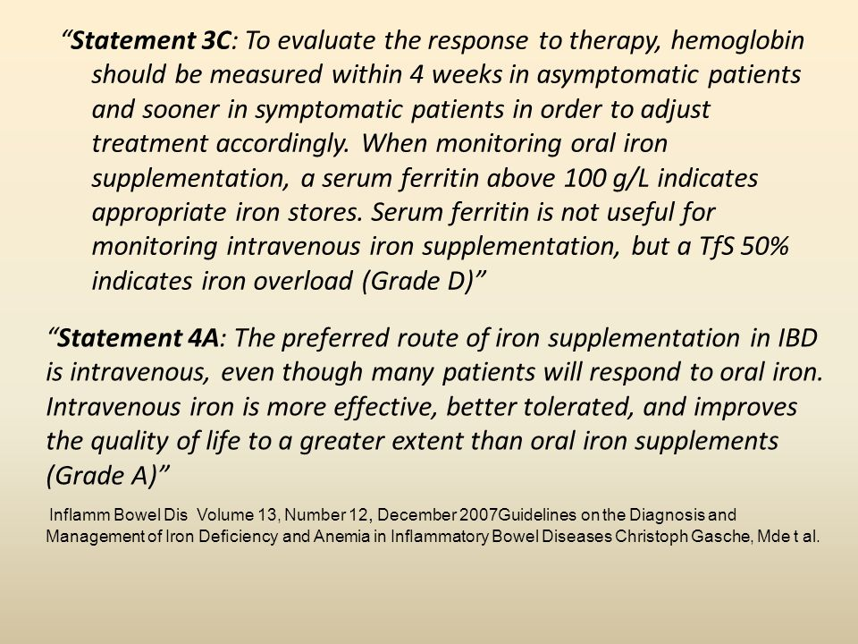 Statement 3C: To evaluate the response to therapy, hemoglobin should be measured within 4 weeks in asymptomatic patients and sooner in symptomatic patients in order to adjust treatment accordingly. When monitoring oral iron supplementation, a serum ferritin above 100 g/L indicates appropriate iron stores. Serum ferritin is not useful for monitoring intravenous iron supplementation, but a TfS 50% indicates iron overload (Grade D)