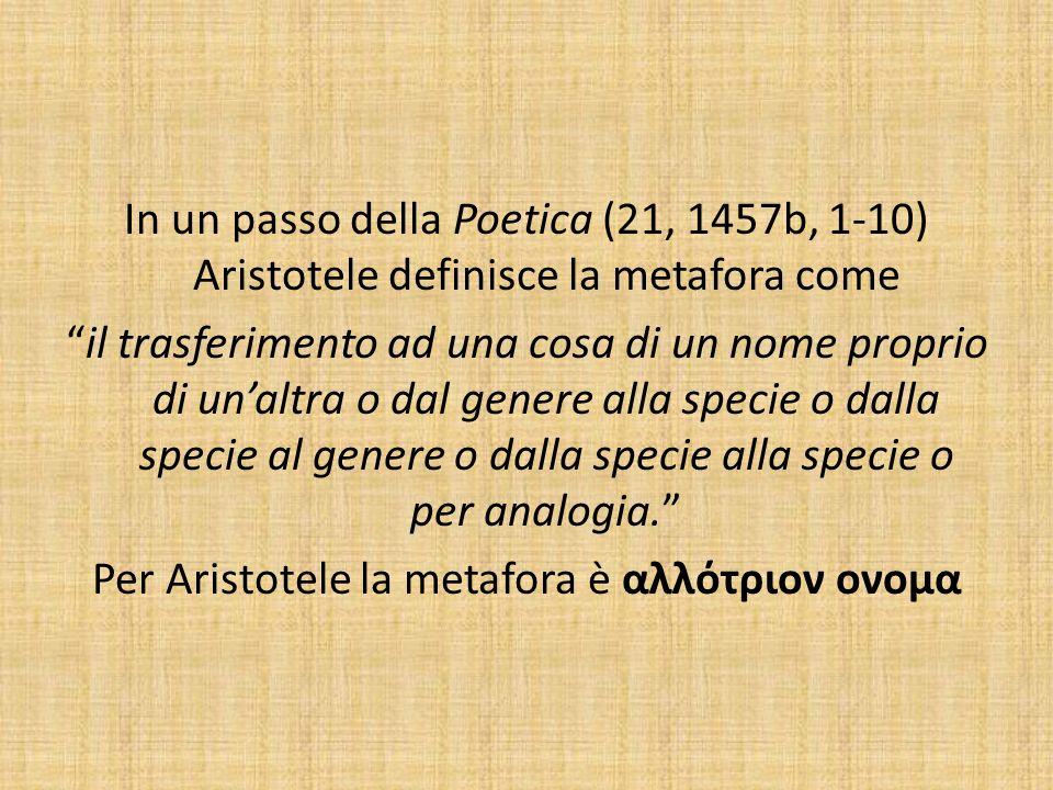 In un passo della Poetica (21, 1457b, 1-10) Aristotele definisce la metafora come il trasferimento ad una cosa di un nome proprio di un'altra o dal genere alla specie o dalla specie al genere o dalla specie alla specie o per analogia. Per Aristotele la metafora è αλλότριον ονομα