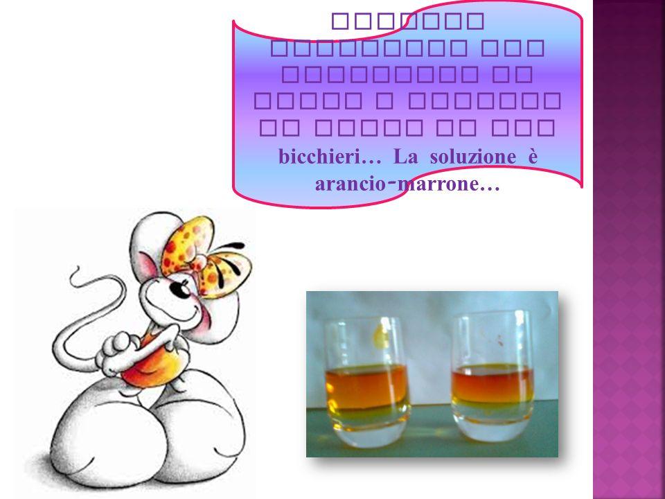 Abbiamo preparato una soluzione di acqua e tintura di iodio in due bicchieri… La soluzione è arancio-marrone…