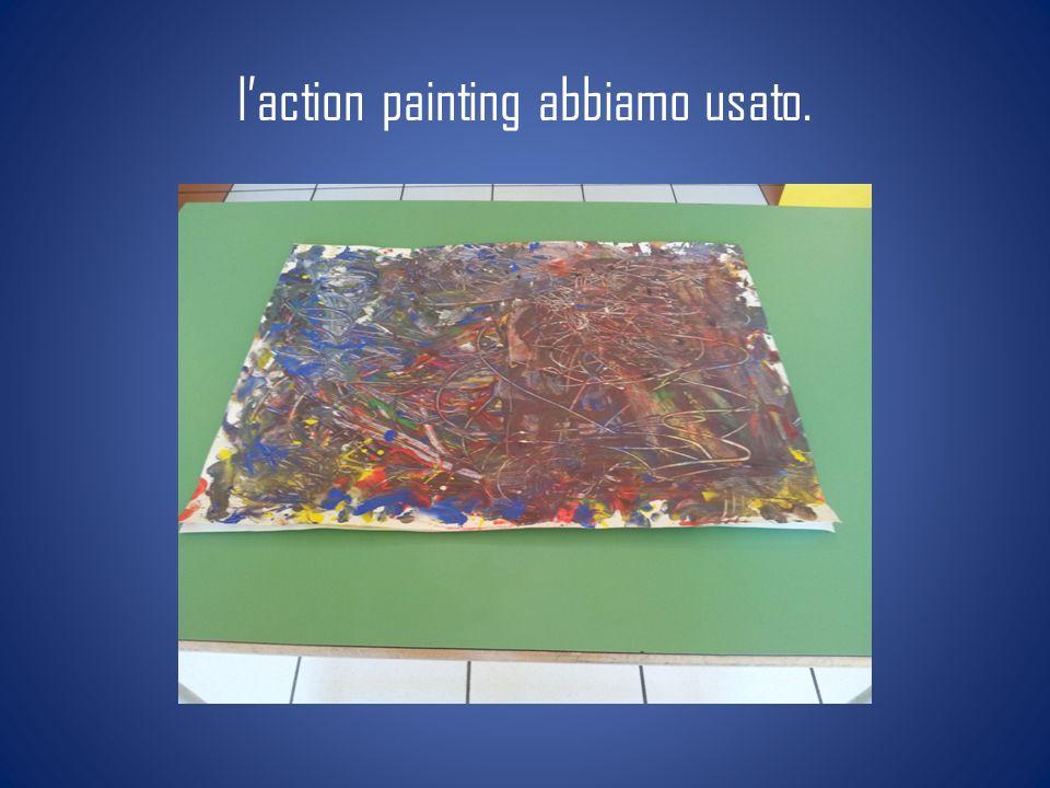 l'action painting abbiamo usato.