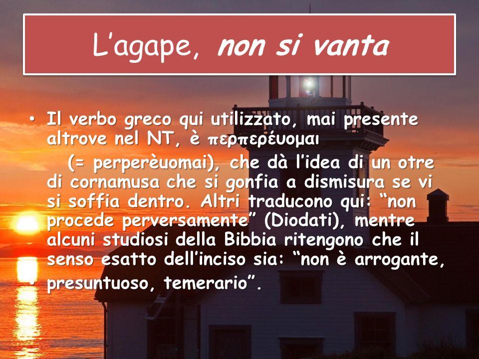 L'agape, non si vanta Il verbo greco qui utilizzato, mai presente altrove nel NT, è περπερέυομαι.
