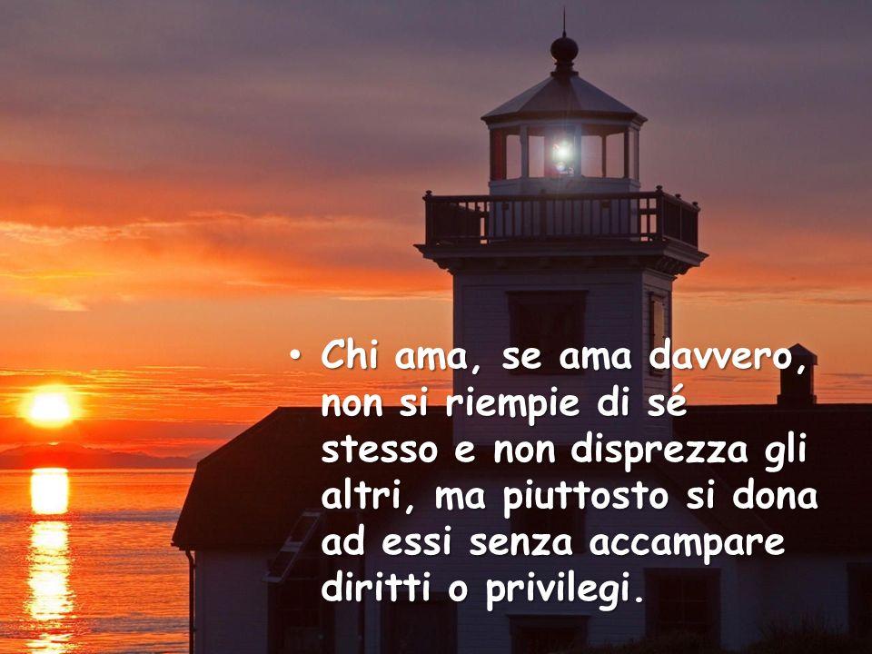 Chi ama, se ama davvero, non si riempie di sé stesso e non disprezza gli altri, ma piuttosto si dona ad essi senza accampare diritti o privilegi.