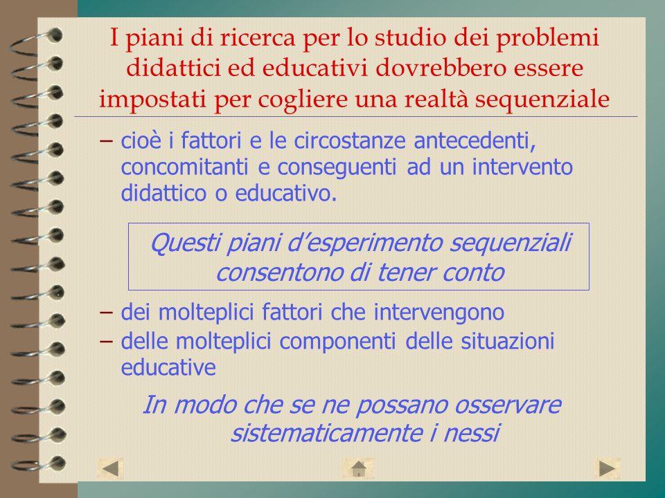 I piani di ricerca per lo studio dei problemi didattici ed educativi dovrebbero essere impostati per cogliere una realtà sequenziale