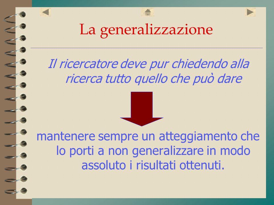 La generalizzazione Il ricercatore deve pur chiedendo alla ricerca tutto quello che può dare.