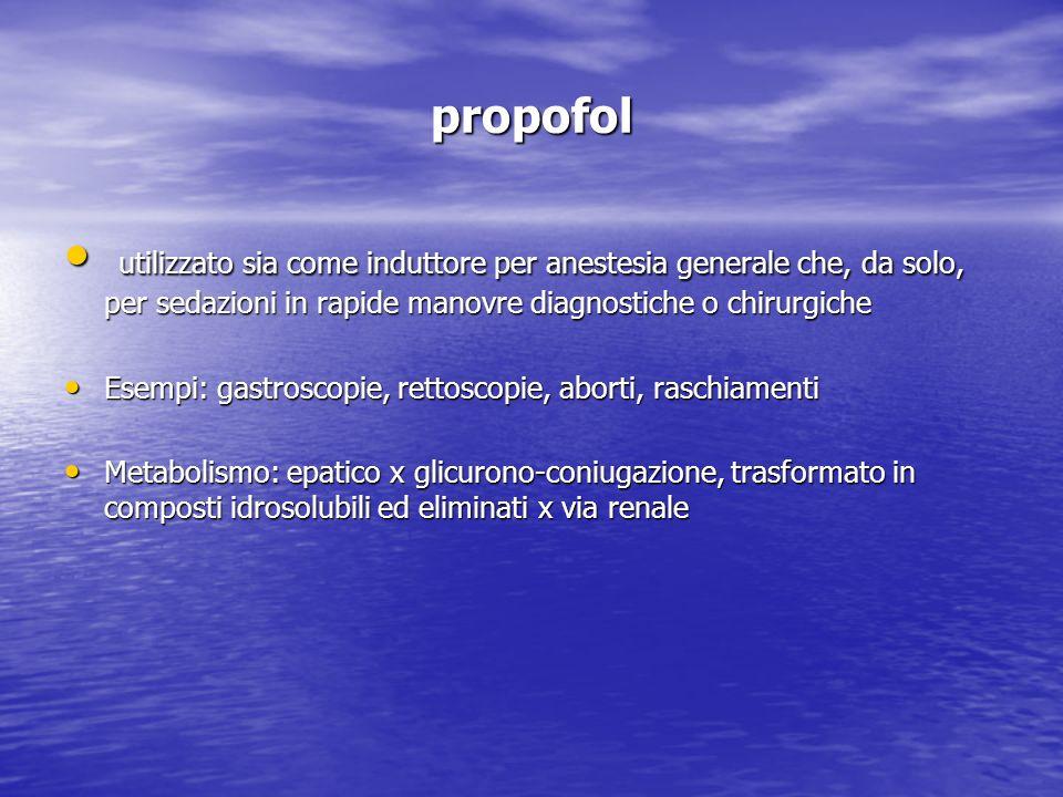 propofol utilizzato sia come induttore per anestesia generale che, da solo, per sedazioni in rapide manovre diagnostiche o chirurgiche.