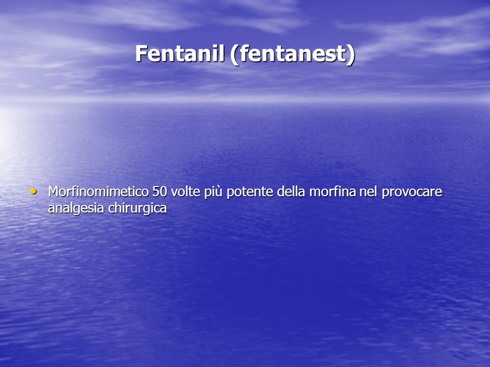 Fentanil (fentanest)Morfinomimetico 50 volte più potente della morfina nel provocare analgesia chirurgica.