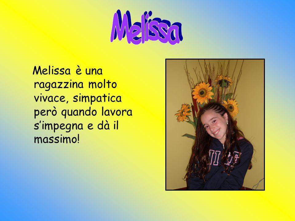 Melissa Melissa è una ragazzina molto vivace, simpatica però quando lavora s'impegna e dà il massimo!