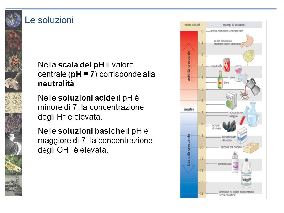 Le soluzioni Nella scala del pH il valore centrale (pH = 7) corrisponde alla neutralità.