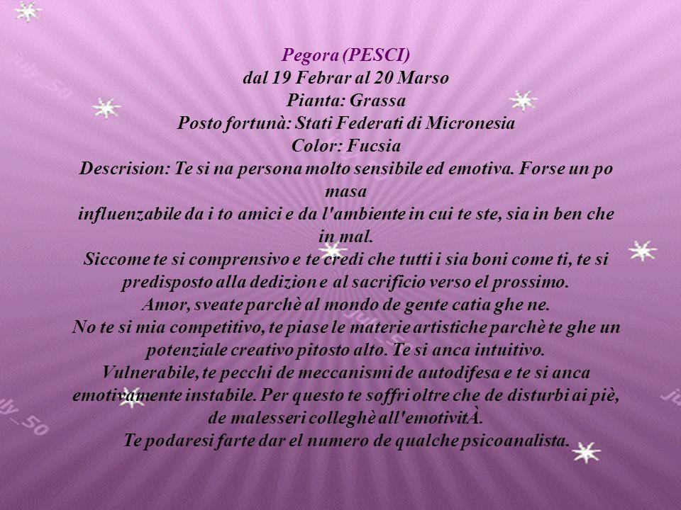 Pegora (PESCI) dal 19 Febrar al 20 Marso Pianta: Grassa Posto fortunà: Stati Federati di Micronesia Color: Fucsia Descrision: Te si na persona molto sensibile ed emotiva.