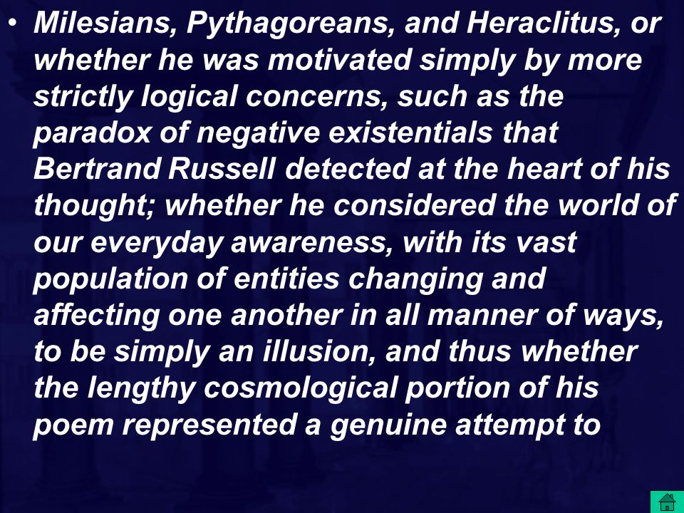 Milesians, Pythagoreans, and Heraclitus, or whether he was motivated simply by more strictly logical concerns, such as the paradox of negative existentials that Bertrand Russell detected at the heart of his thought; whether he considered the world of our everyday awareness, with its vast population of entities changing and affecting one another in all manner of ways, to be simply an illusion, and thus whether the lengthy cosmological portion of his poem represented a genuine attempt to