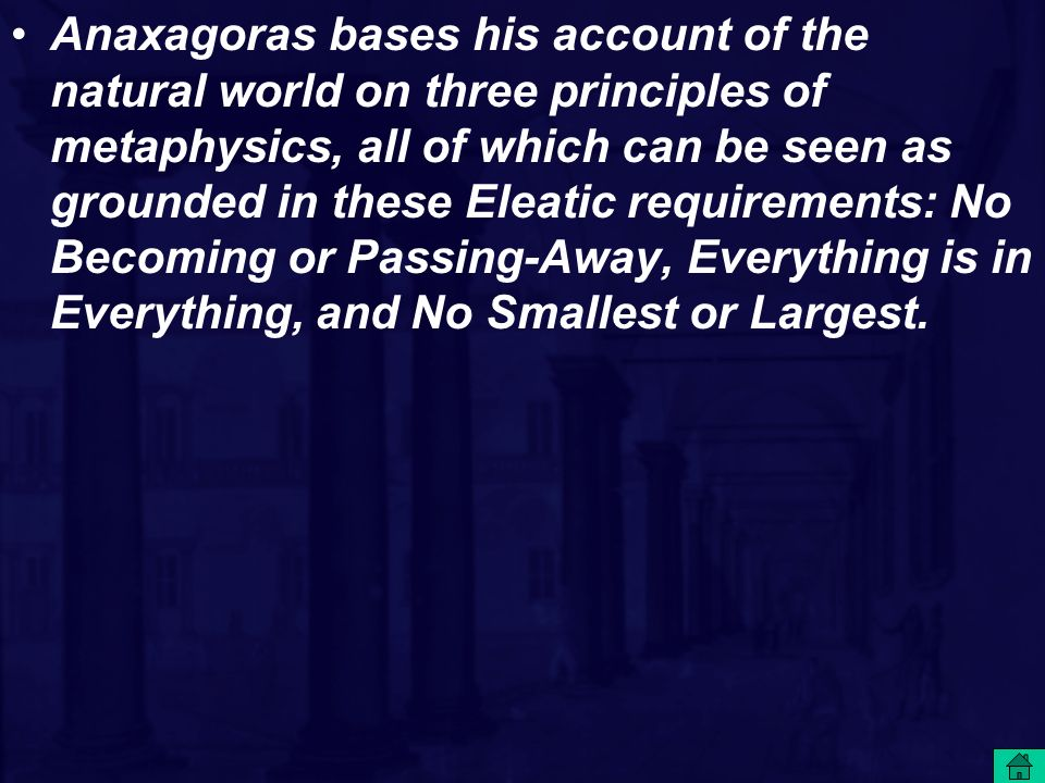 Anaxagoras bases his account of the natural world on three principles of metaphysics, all of which can be seen as grounded in these Eleatic requirements: No Becoming or Passing-Away, Everything is in Everything, and No Smallest or Largest.