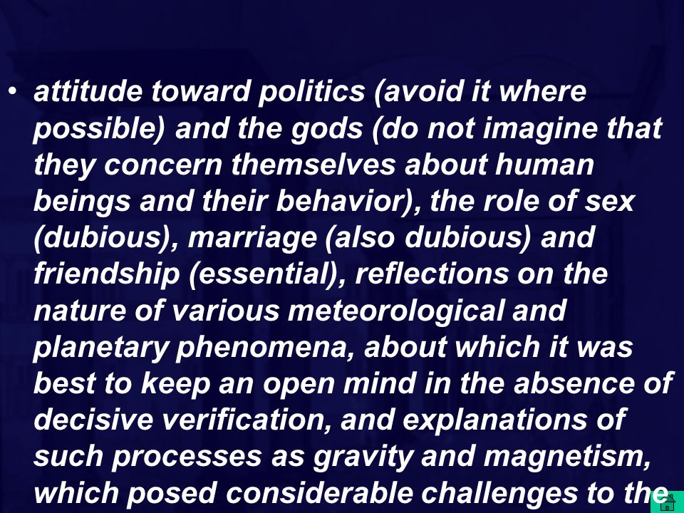 attitude toward politics (avoid it where possible) and the gods (do not imagine that they concern themselves about human beings and their behavior), the role of sex (dubious), marriage (also dubious) and friendship (essential), reflections on the nature of various meteorological and planetary phenomena, about which it was best to keep an open mind in the absence of decisive verification, and explanations of such processes as gravity and magnetism, which posed considerable challenges to the